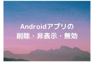 Androidアプリの削除・非表示・無効