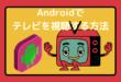 Androidでテレビを視聴する方法