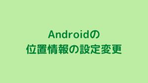 Androidの位置情報の設定変更