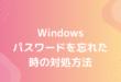 Windows パスワードを忘れた 時の対処方法