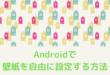 Androidで壁紙を自由に設定する方法