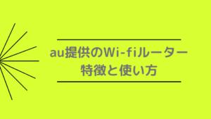 au提供のWi-fiルーター 特徴と使い方
