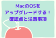 MacのOSを アップグレードする確認点と注意事項