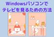 Windowsパソコンで テレビを見るための方法