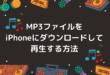 MP3ファイルをiPhoneにダウンロードして再生する方法