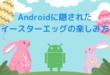 Androidに隠された イースターエッグの楽しみ方