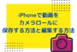 iPhoneで動画をカメラロールに保存する方法と編集する方法