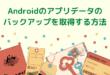 Androidのアプリデータのバックアップを取得する方法