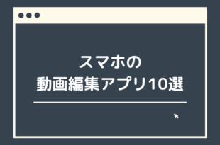 スマートフォンの動画編集アプリ10選