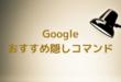 Google おすすめ隠しコマンド