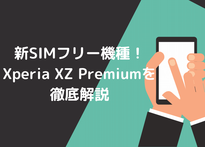 新SIMフリー機種!Xperia XZ Premiumを徹底解説