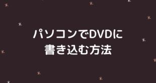 自作DVDが作れる!windowsでDVD書き込みする時の3ステップ