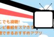 どこでも視聴!テレビ番組をスマホで視聴できるおすすめアプリ