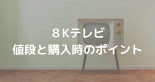 8Kテレビ 値段と購入時のポイント