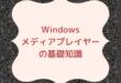 Windowsメディアプレイヤーの基礎知識