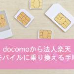 【実録】格安SIMの乗り換え手順を徹底解説!docomoから法人楽天モバイルに変える方法